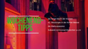 Die Wochenendtipps werden besinnlich, musikalisch, humoristisch: Die Markuspassion in Frechen; die lange Nacht der Kirchen; Kirchentöne aus der Antoniterkirche; 42. Missionale in der Kölner Messe und kabarettistisches von Konrad Beikircher